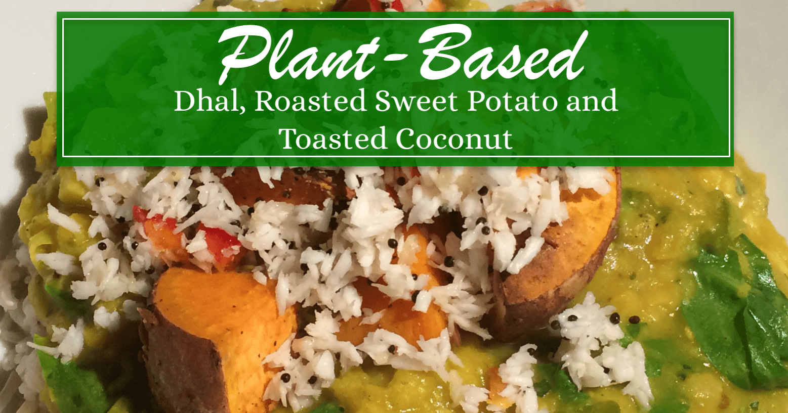 Plant-Based Vegan Dhal, Roasted Sweet Potato and Toasted Coconut